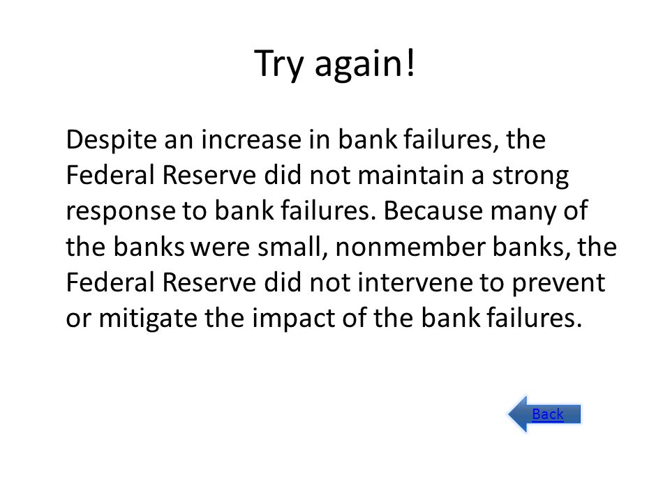 Try again! Despite an increase in bank failures, the Federal Reserve did not maintain a strong response to bank failures. Because many of the banks we