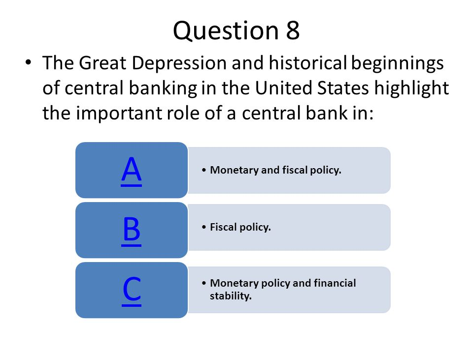 Question 8 The Great Depression and historical beginnings of central banking in the United States highlight the important role of a central bank in: Monetary and fiscal policy.