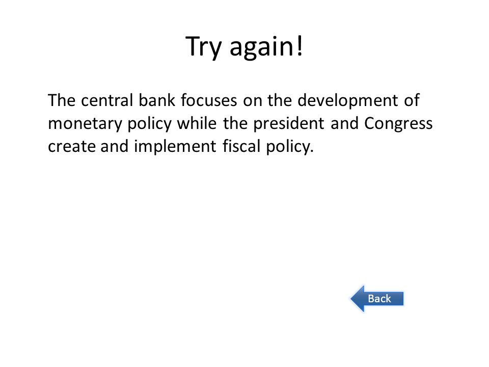 Try again! The central bank focuses on the development of monetary policy while the president and Congress create and implement fiscal policy. Back