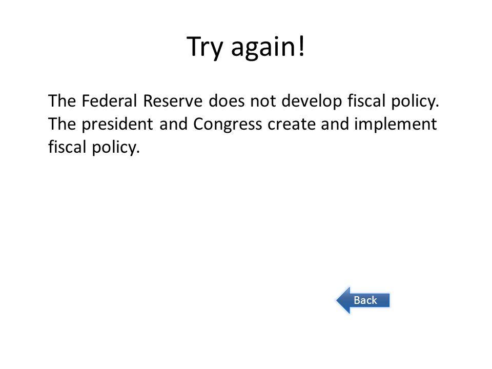 Try again! The Federal Reserve does not develop fiscal policy. The president and Congress create and implement fiscal policy. Back