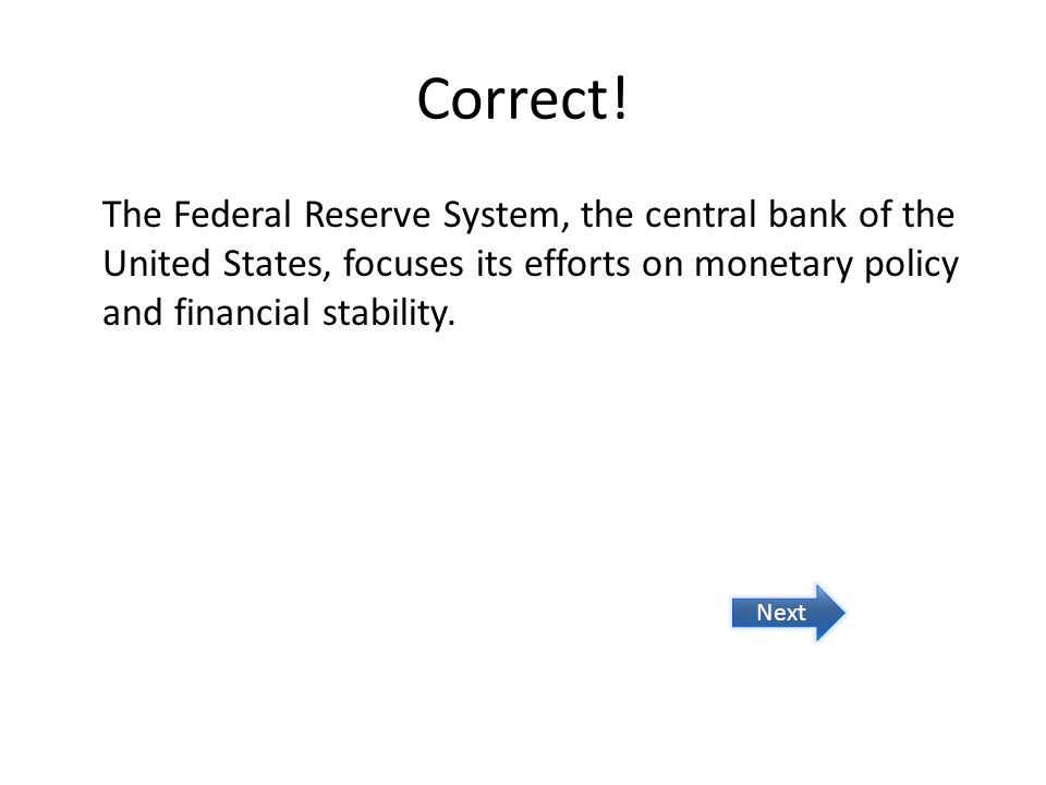 Correct! The Federal Reserve System, the central bank of the United States, focuses its efforts on monetary policy and financial stability. Next