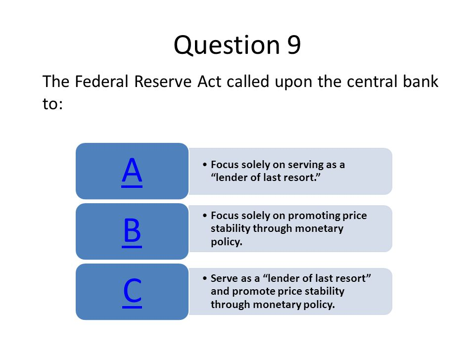 """Question 9 The Federal Reserve Act called upon the central bank to: Focus solely on serving as a """"lender of last resort."""" A Focus solely on promoting"""