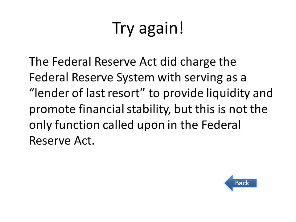 """Try again! The Federal Reserve Act did charge the Federal Reserve System with serving as a """"lender of last resort"""" to provide liquidity and promote fi"""