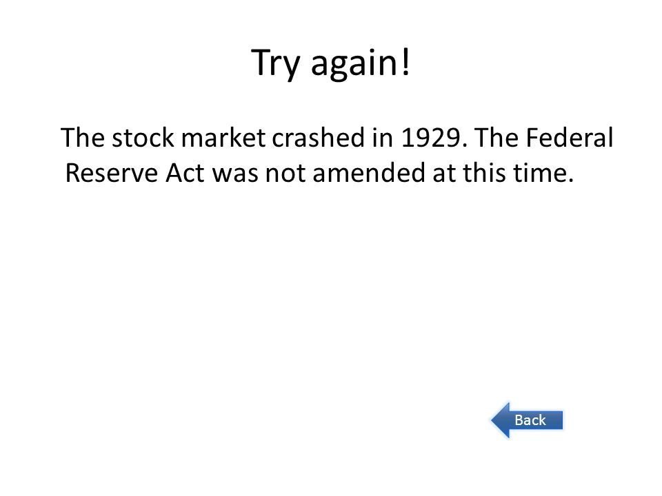 Try again! The stock market crashed in 1929. The Federal Reserve Act was not amended at this time. Back