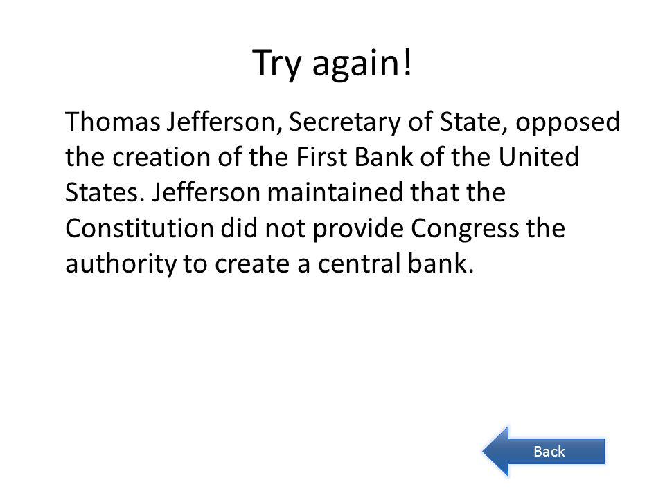 Try again! Thomas Jefferson, Secretary of State, opposed the creation of the First Bank of the United States. Jefferson maintained that the Constituti
