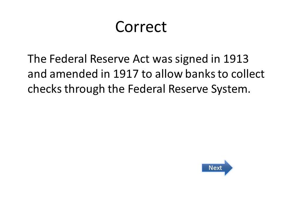 Correct The Federal Reserve Act was signed in 1913 and amended in 1917 to allow banks to collect checks through the Federal Reserve System. Next