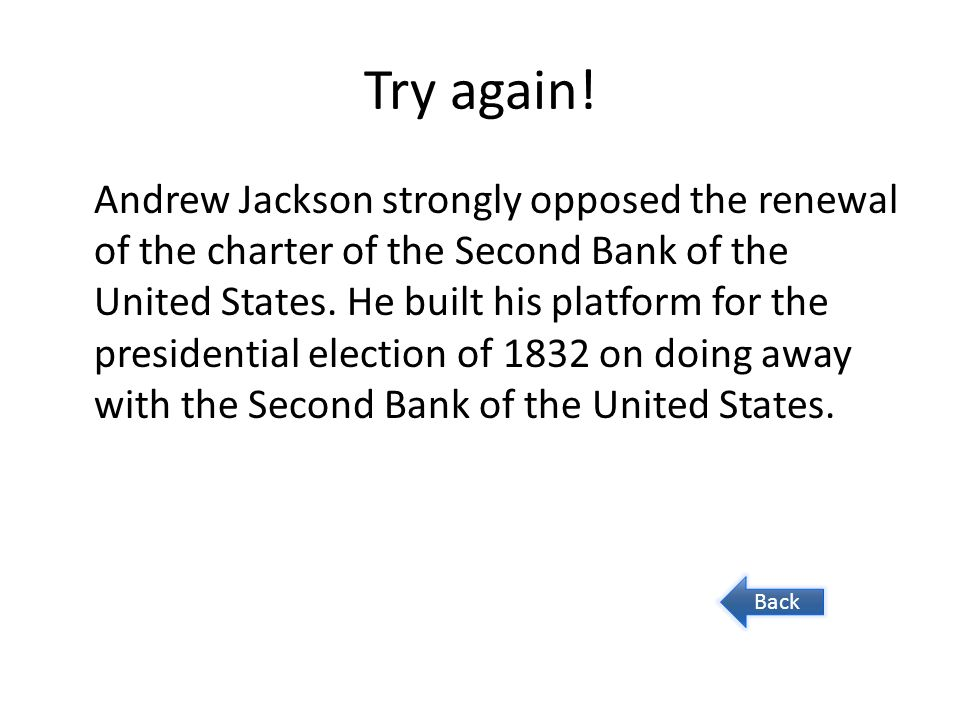 Try again! Andrew Jackson strongly opposed the renewal of the charter of the Second Bank of the United States. He built his platform for the president