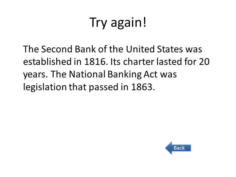 Try again! The Second Bank of the United States was established in 1816. Its charter lasted for 20 years. The National Banking Act was legislation tha