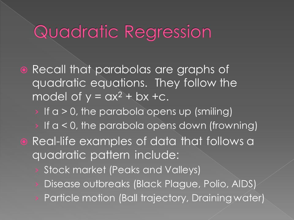  Recall that parabolas are graphs of quadratic equations. They follow the model of y = ax 2 + bx +c. › If a > 0, the parabola opens up (smiling) › If