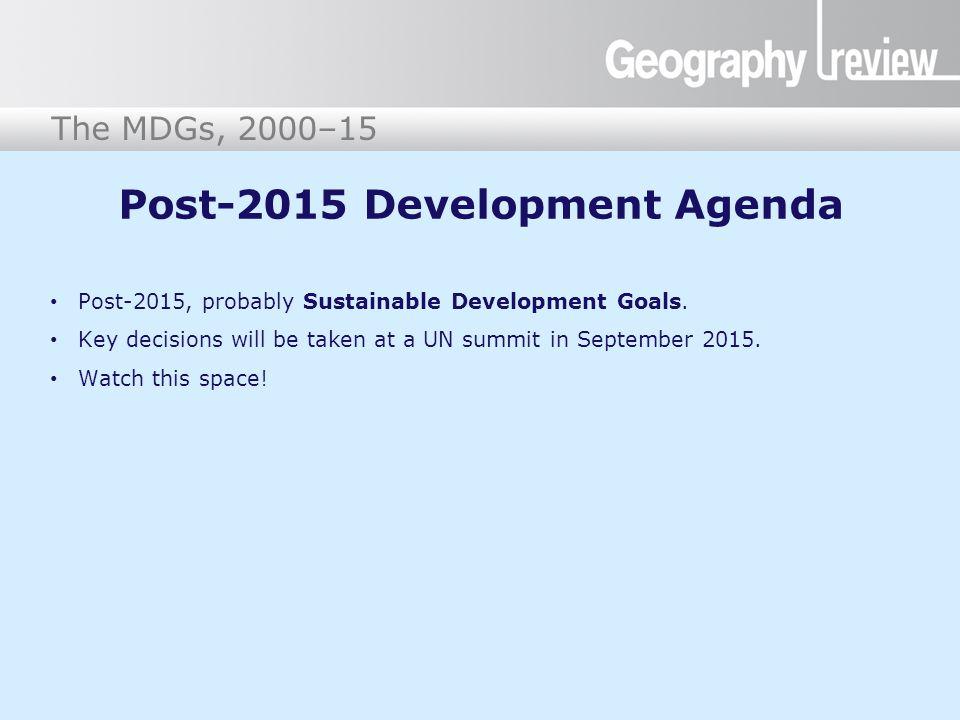 The Millennium Development Goals The MDGs, 2000–15 Post-2015 Development Agenda Post-2015, probably Sustainable Development Goals. Key decisions will