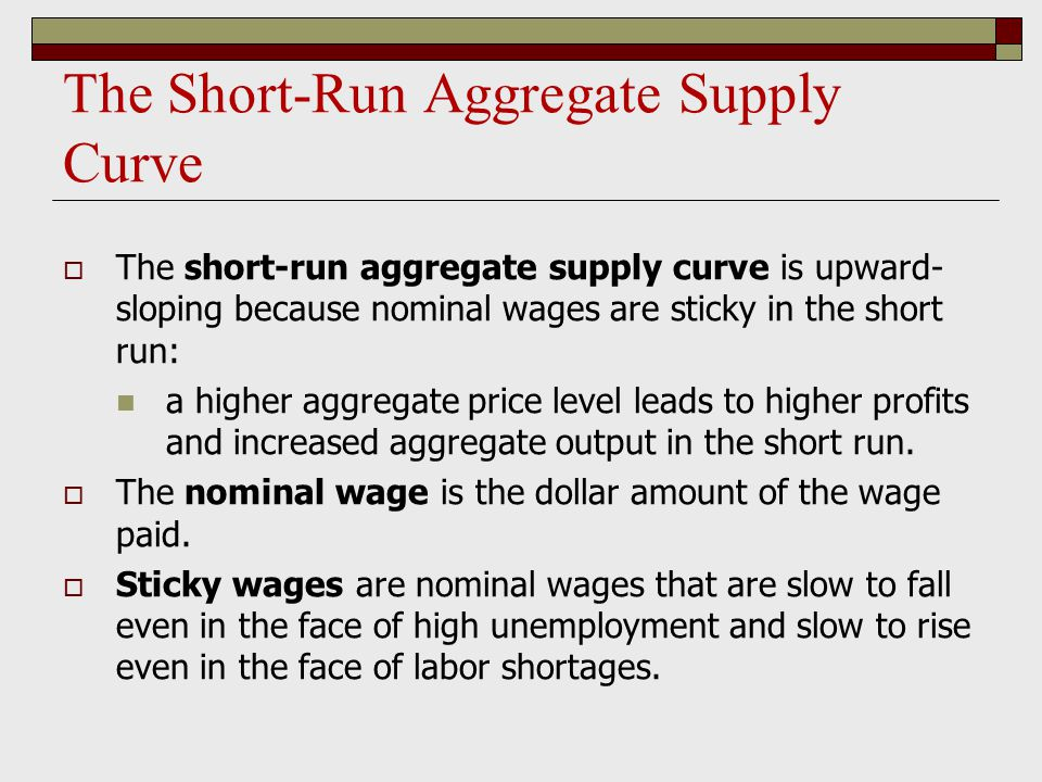 The Short-Run Aggregate Supply Curve  The short-run aggregate supply curve is upward- sloping because nominal wages are sticky in the short run: a hi
