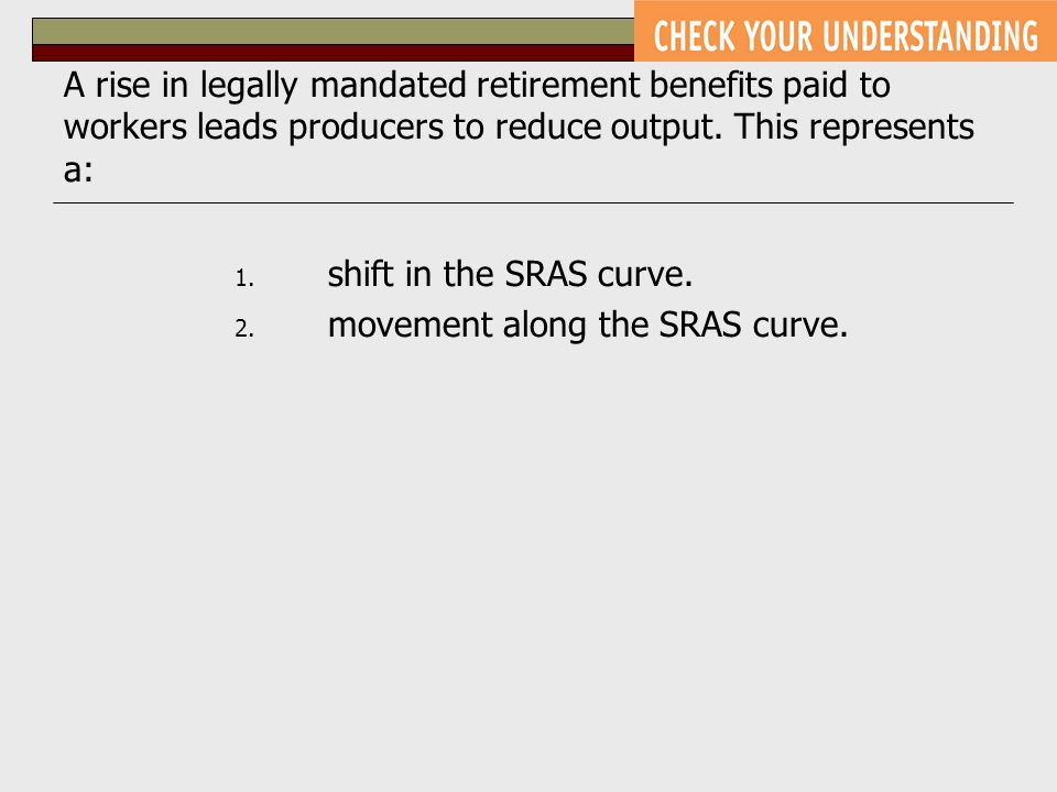 A rise in legally mandated retirement benefits paid to workers leads producers to reduce output. This represents a: 1. shift in the SRAS curve. 2. mov