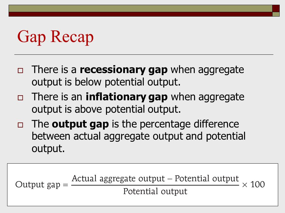 Gap Recap  There is a recessionary gap when aggregate output is below potential output.  There is an inflationary gap when aggregate output is above