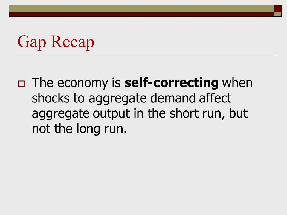Gap Recap  The economy is self-correcting when shocks to aggregate demand affect aggregate output in the short run, but not the long run.