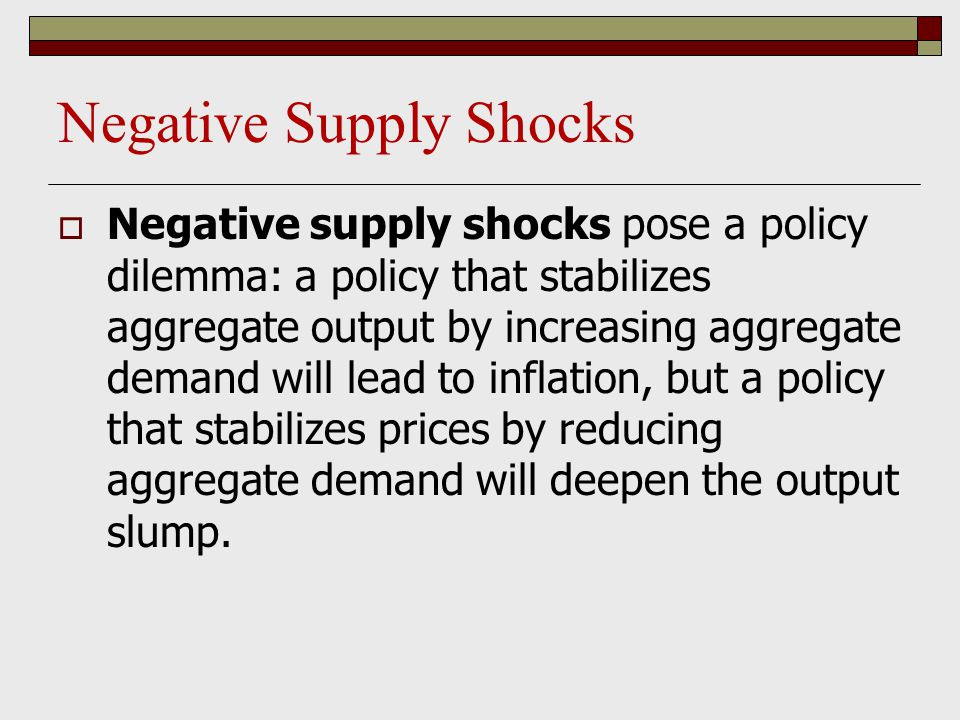 Negative Supply Shocks  Negative supply shocks pose a policy dilemma: a policy that stabilizes aggregate output by increasing aggregate demand will l