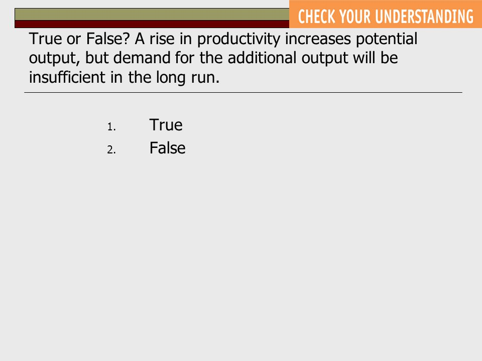 True or False? A rise in productivity increases potential output, but demand for the additional output will be insufficient in the long run. 1. True 2