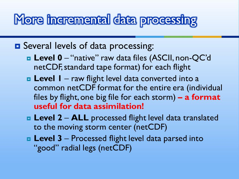  Several levels of data processing:  Level 0 – native raw data files (ASCII, non-QC'd netCDF, standard tape format) for each flight  Level 1 – raw flight level data converted into a common netCDF format for the entire era (individual files by flight, one big file for each storm) – a format useful for data assimilation.