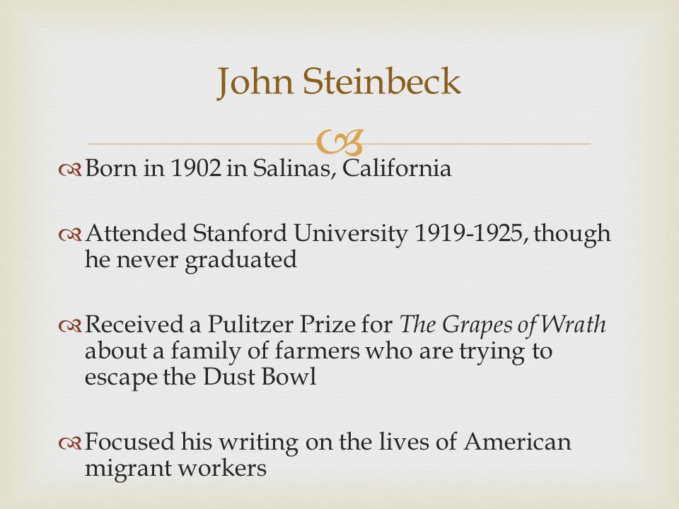  John Steinbeck  Born in 1902 in Salinas, California  Attended Stanford University 1919-1925, though he never graduated  Received a Pulitzer Prize for The Grapes of Wrath about a family of farmers who are trying to escape the Dust Bowl  Focused his writing on the lives of American migrant workers