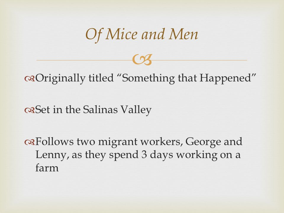  Of Mice and Men  Originally titled Something that Happened  Set in the Salinas Valley  Follows two migrant workers, George and Lenny, as they spend 3 days working on a farm