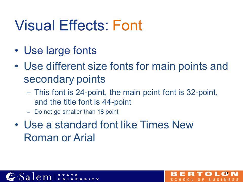 Visual Effects: Font Use large fonts Use different size fonts for main points and secondary points –This font is 24-point, the main point font is 32-point, and the title font is 44-point –Do not go smaller than 18 point Use a standard font like Times New Roman or Arial 15