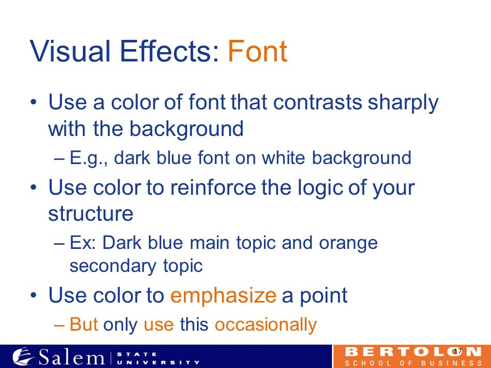 Visual Effects: Font Use a color of font that contrasts sharply with the background –E.g., dark blue font on white background Use color to reinforce t