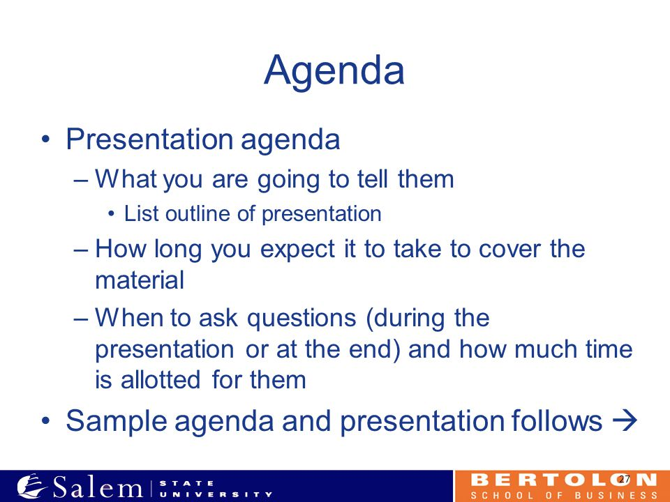 Agenda Presentation agenda –What you are going to tell them List outline of presentation –How long you expect it to take to cover the material –When to ask questions (during the presentation or at the end) and how much time is allotted for them Sample agenda and presentation follows  27
