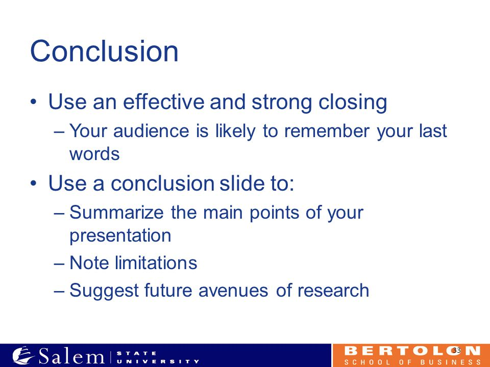 Conclusion Use an effective and strong closing –Your audience is likely to remember your last words Use a conclusion slide to: –Summarize the main points of your presentation –Note limitations –Suggest future avenues of research 33