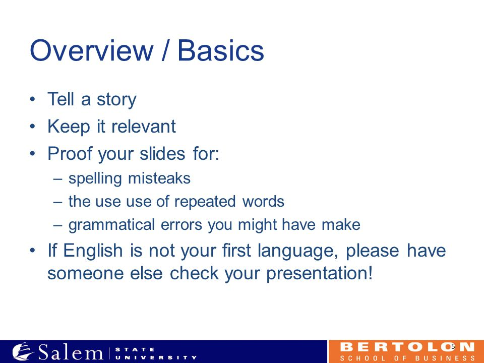 Overview / Basics Tell a story Keep it relevant Proof your slides for: –spelling misteaks –the use use of repeated words –grammatical errors you might have make If English is not your first language, please have someone else check your presentation.
