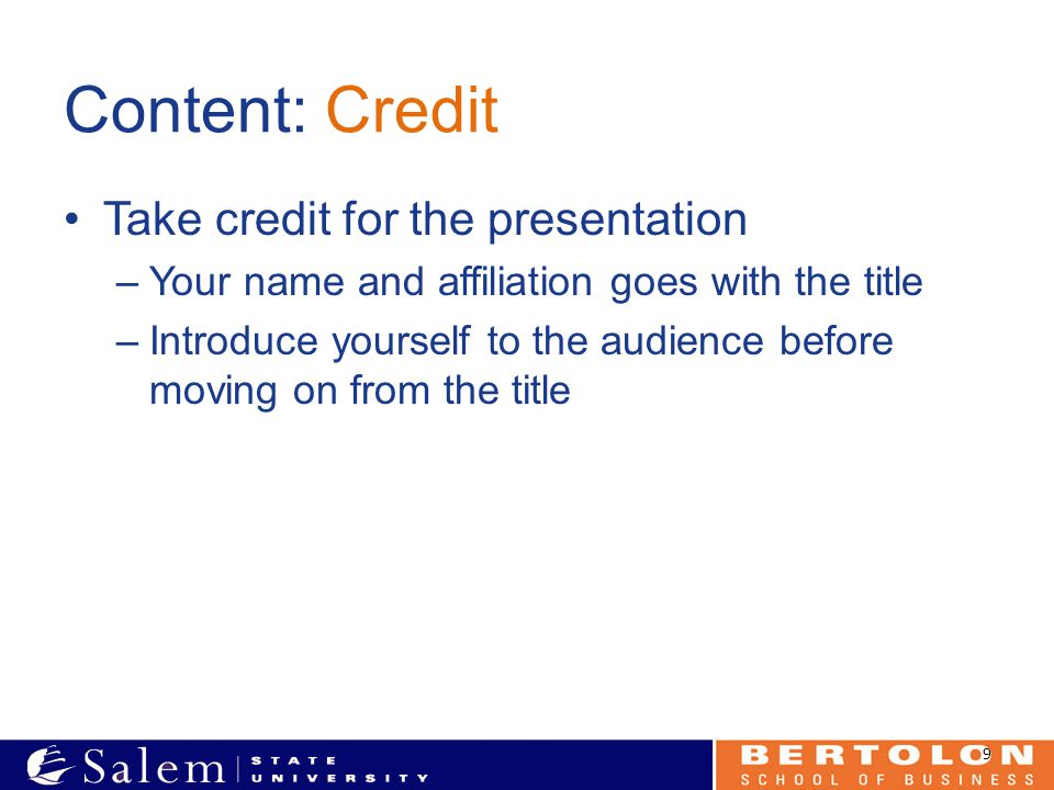 Content: Credit Take credit for the presentation –Your name and affiliation goes with the title –Introduce yourself to the audience before moving on f