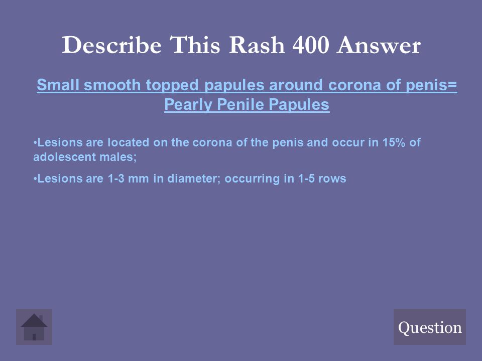 Describe This Rash 400 Answer Question Small smooth topped papules around corona of penis= Pearly Penile Papules Lesions are located on the corona of