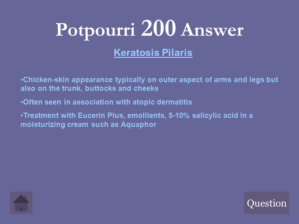 Potpourri 200 Answer Question Keratosis Pilaris Chicken-skin appearance typically on outer aspect of arms and legs but also on the trunk, buttocks and