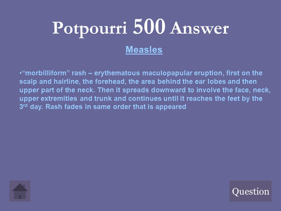 "Potpourri 500 Answer Question Measles ""morbilliform"" rash – erythematous maculopapular eruption, first on the scalp and hairline, the forehead, the ar"