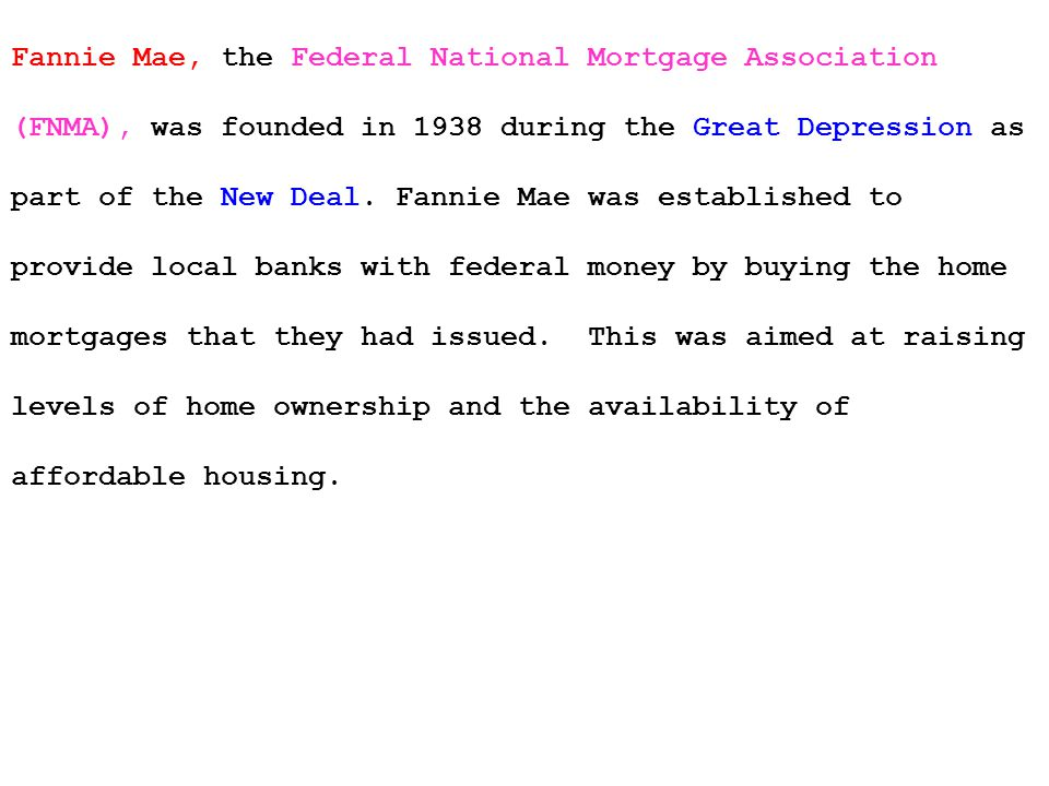 Fannie Mae, the Federal National Mortgage Association (FNMA), was founded in 1938 during the Great Depression as part of the New Deal.