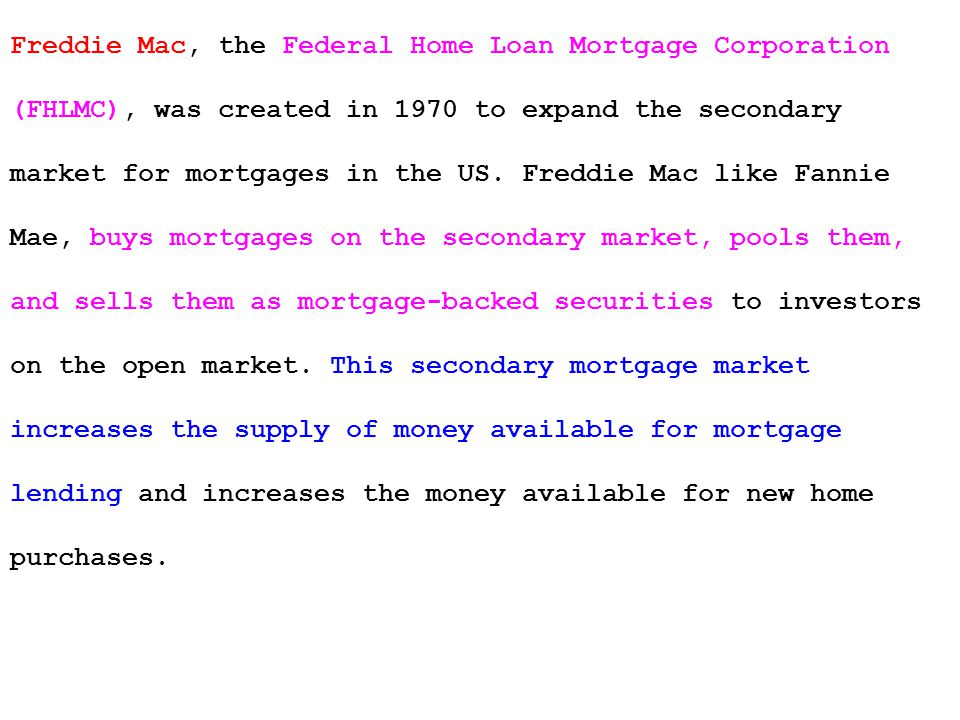 Freddie Mac, the Federal Home Loan Mortgage Corporation (FHLMC), was created in 1970 to expand the secondary market for mortgages in the US.