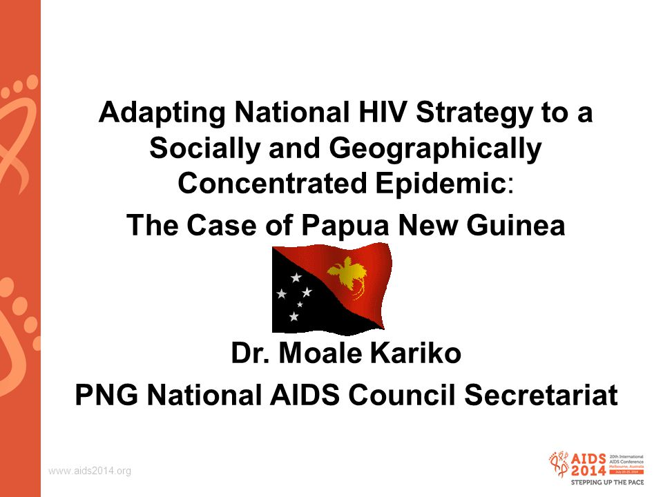 www.aids2014.org Adapting National HIV Strategy to a Socially and Geographically Concentrated Epidemic: The Case of Papua New Guinea Dr.