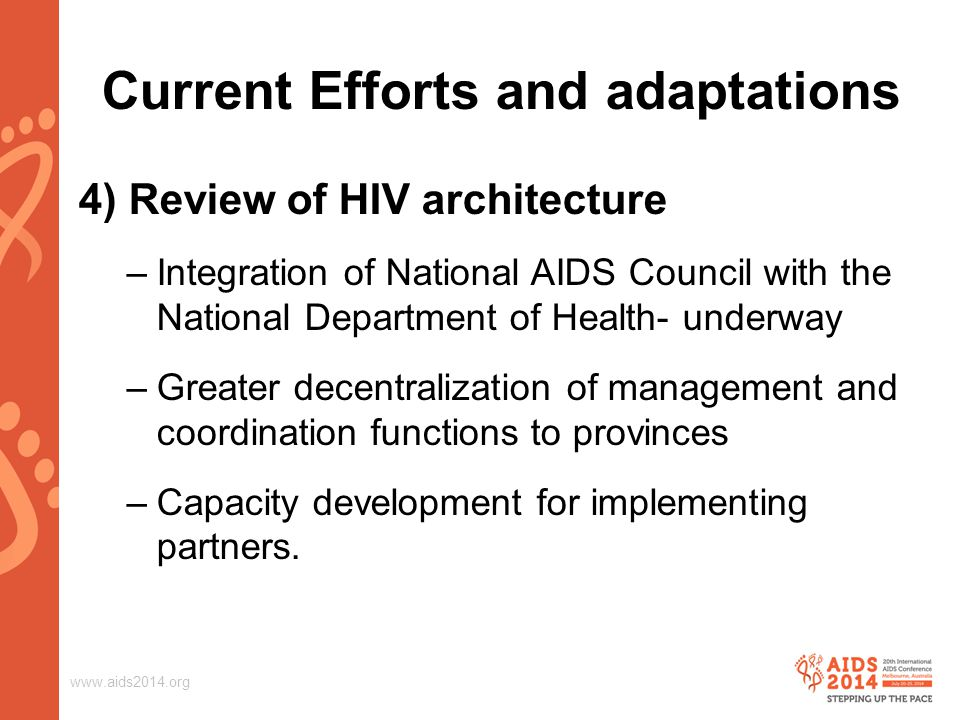 www.aids2014.org Current Efforts and adaptations 4) Review of HIV architecture –Integration of National AIDS Council with the National Department of Health- underway –Greater decentralization of management and coordination functions to provinces –Capacity development for implementing partners.