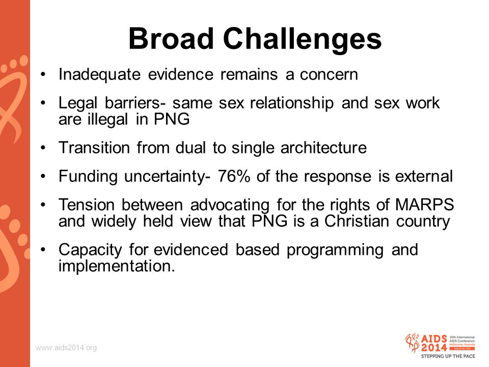 www.aids2014.org Broad Challenges Inadequate evidence remains a concern Legal barriers- same sex relationship and sex work are illegal in PNG Transition from dual to single architecture Funding uncertainty- 76% of the response is external Tension between advocating for the rights of MARPS and widely held view that PNG is a Christian country Capacity for evidenced based programming and implementation.