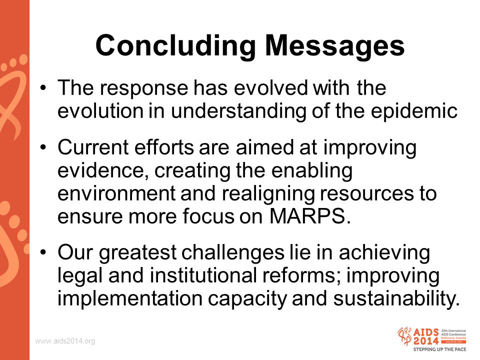 www.aids2014.org Concluding Messages The response has evolved with the evolution in understanding of the epidemic Current efforts are aimed at improving evidence, creating the enabling environment and realigning resources to ensure more focus on MARPS.