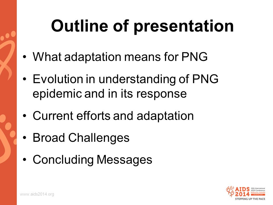 www.aids2014.org Outline of presentation What adaptation means for PNG Evolution in understanding of PNG epidemic and in its response Current efforts and adaptation Broad Challenges Concluding Messages