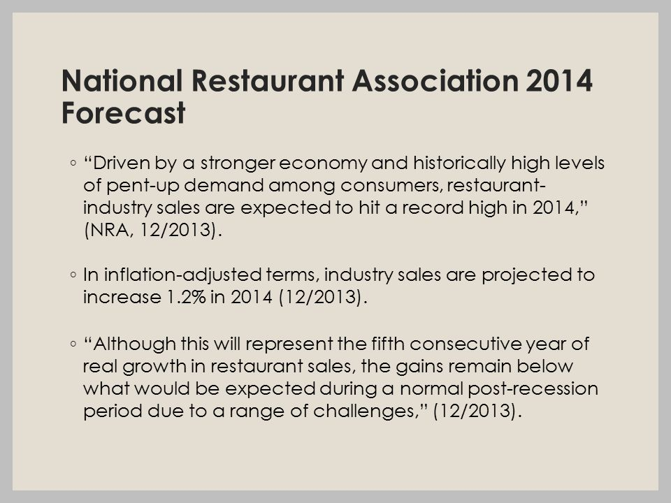 National Restaurant Association 2014 Forecast ◦ Driven by a stronger economy and historically high levels of pent-up demand among consumers, restaurant- industry sales are expected to hit a record high in 2014, (NRA, 12/2013).