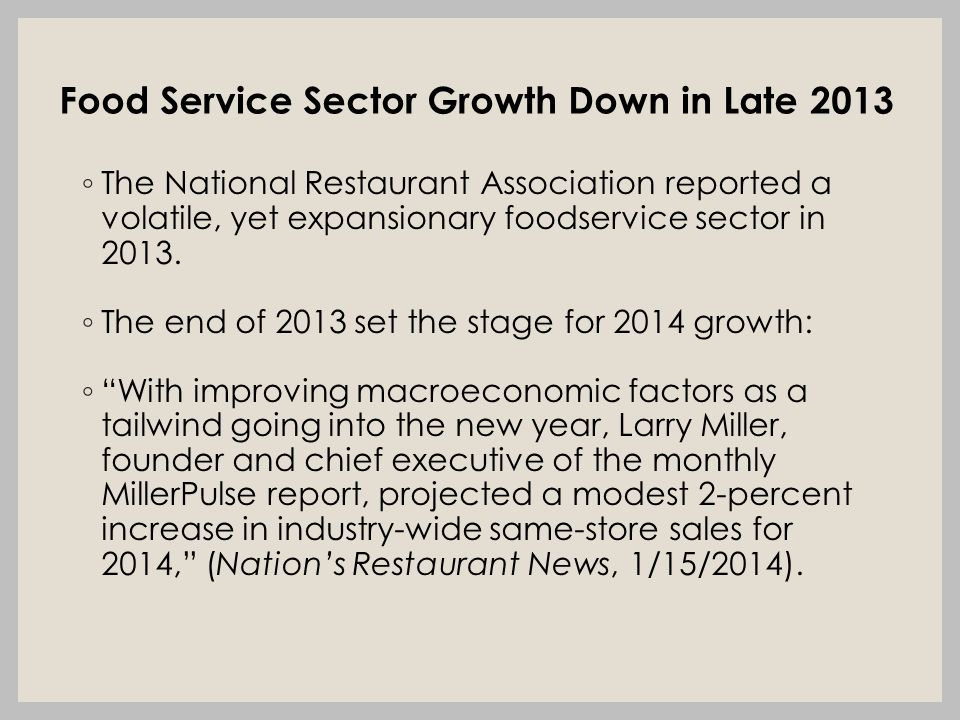 Food Service Sector Growth Down in Late 2013 ◦ The National Restaurant Association reported a volatile, yet expansionary foodservice sector in 2013.