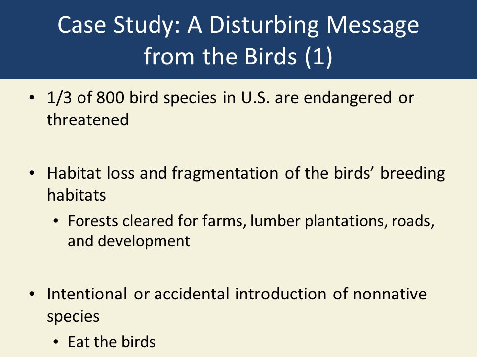 Case Study: A Disturbing Message from the Birds (1) 1/3 of 800 bird species in U.S. are endangered or threatened Habitat loss and fragmentation of the