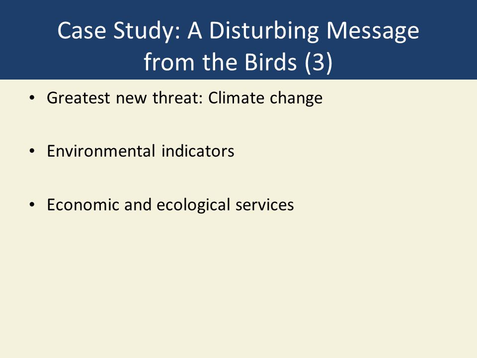 Case Study: A Disturbing Message from the Birds (3) Greatest new threat: Climate change Environmental indicators Economic and ecological services