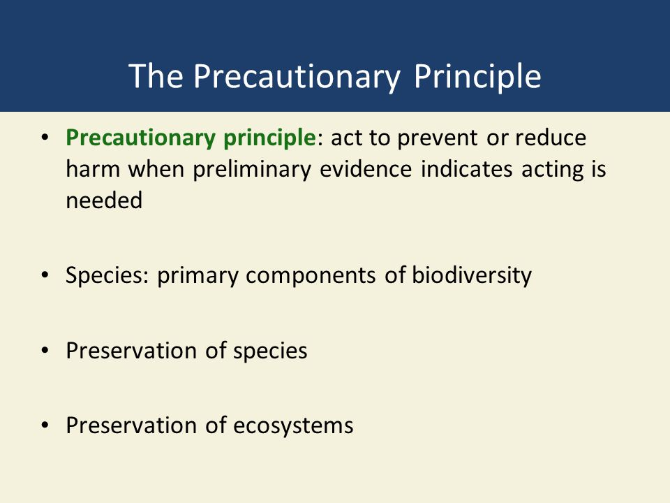 The Precautionary Principle Precautionary principle: act to prevent or reduce harm when preliminary evidence indicates acting is needed Species: primary components of biodiversity Preservation of species Preservation of ecosystems