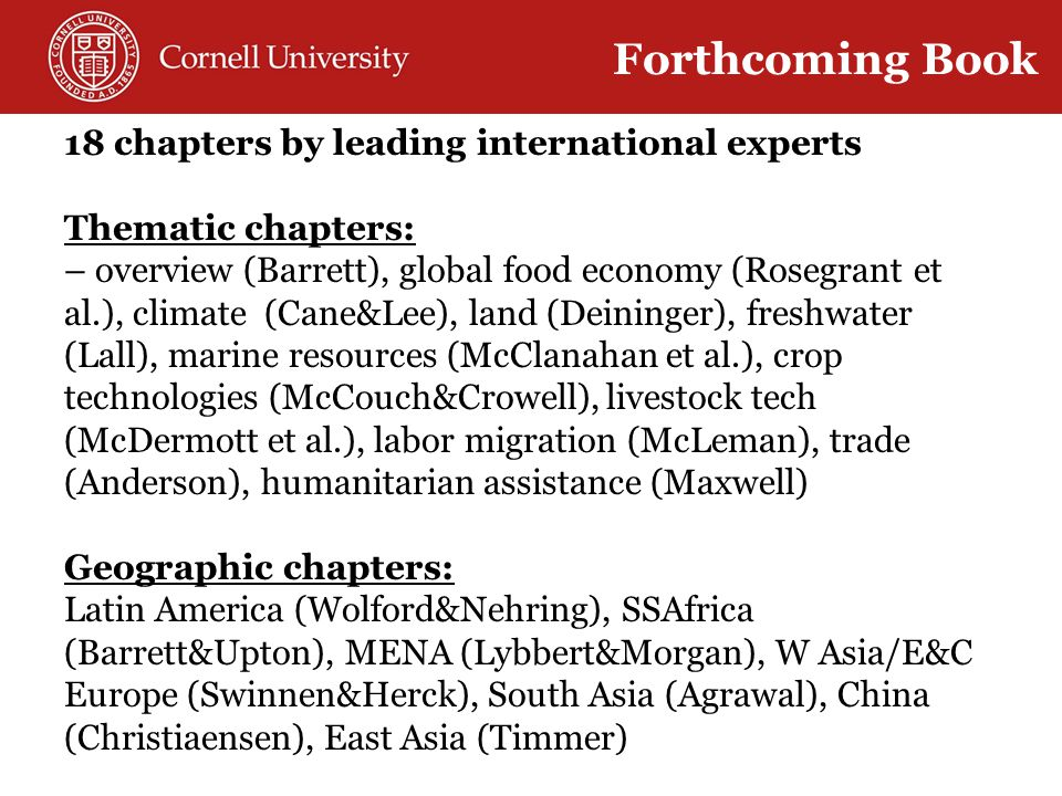 18 chapters by leading international experts Thematic chapters: – overview (Barrett), global food economy (Rosegrant et al.), climate (Cane&Lee), land (Deininger), freshwater (Lall), marine resources (McClanahan et al.), crop technologies (McCouch&Crowell), livestock tech (McDermott et al.), labor migration (McLeman), trade (Anderson), humanitarian assistance (Maxwell) Geographic chapters: Latin America (Wolford&Nehring), SSAfrica (Barrett&Upton), MENA (Lybbert&Morgan), W Asia/E&C Europe (Swinnen&Herck), South Asia (Agrawal), China (Christiaensen), East Asia (Timmer) Forthcoming Book