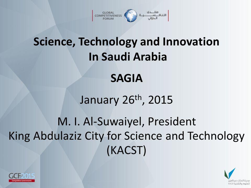 Science, Technology and Innovation In Saudi Arabia SAGIA January 26 th, 2015 M. I. Al-Suwaiyel, President King Abdulaziz City for Science and Technolo