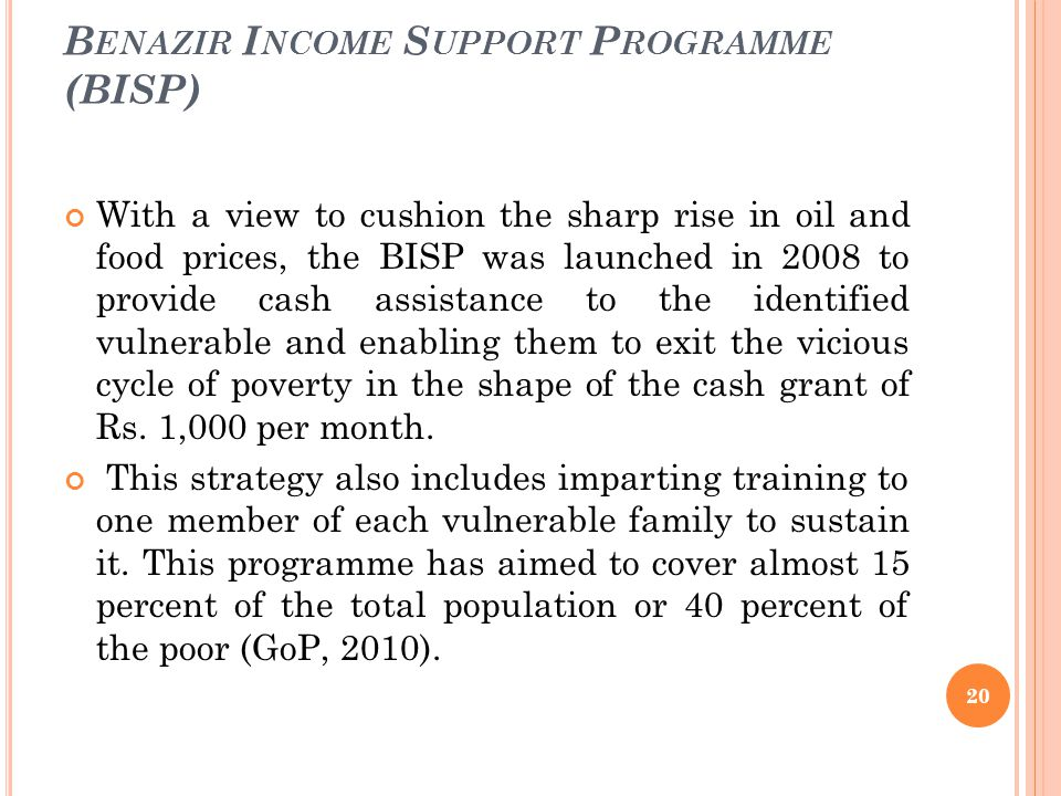 B ENAZIR I NCOME S UPPORT P ROGRAMME (BISP) With a view to cushion the sharp rise in oil and food prices, the BISP was launched in 2008 to provide cash assistance to the identified vulnerable and enabling them to exit the vicious cycle of poverty in the shape of the cash grant of Rs.