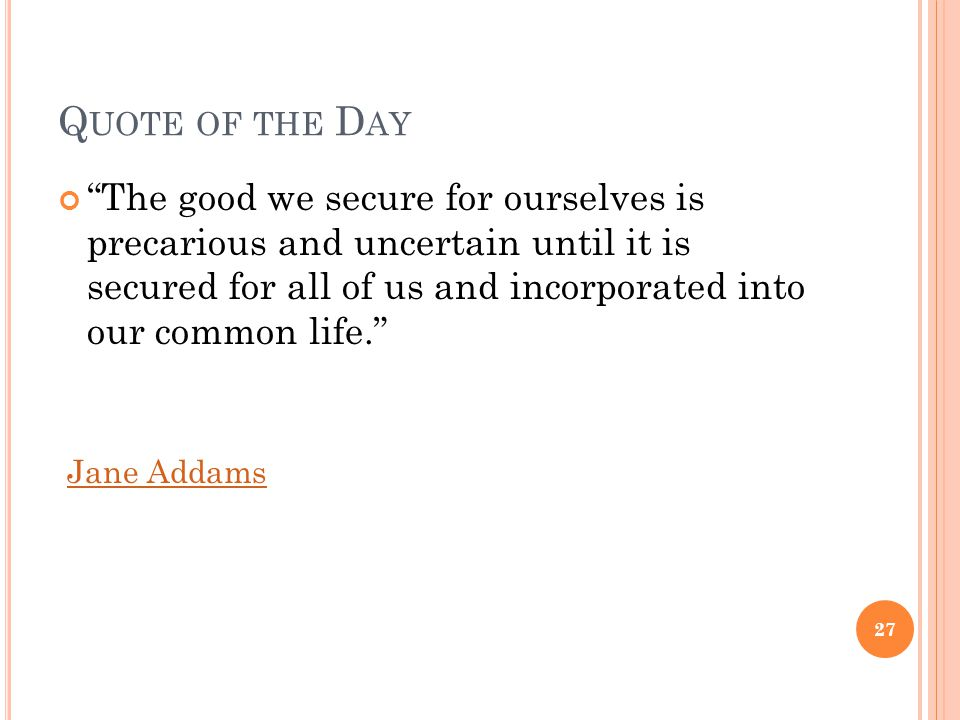 Q UOTE OF THE D AY The good we secure for ourselves is precarious and uncertain until it is secured for all of us and incorporated into our common life. Jane Addams 27