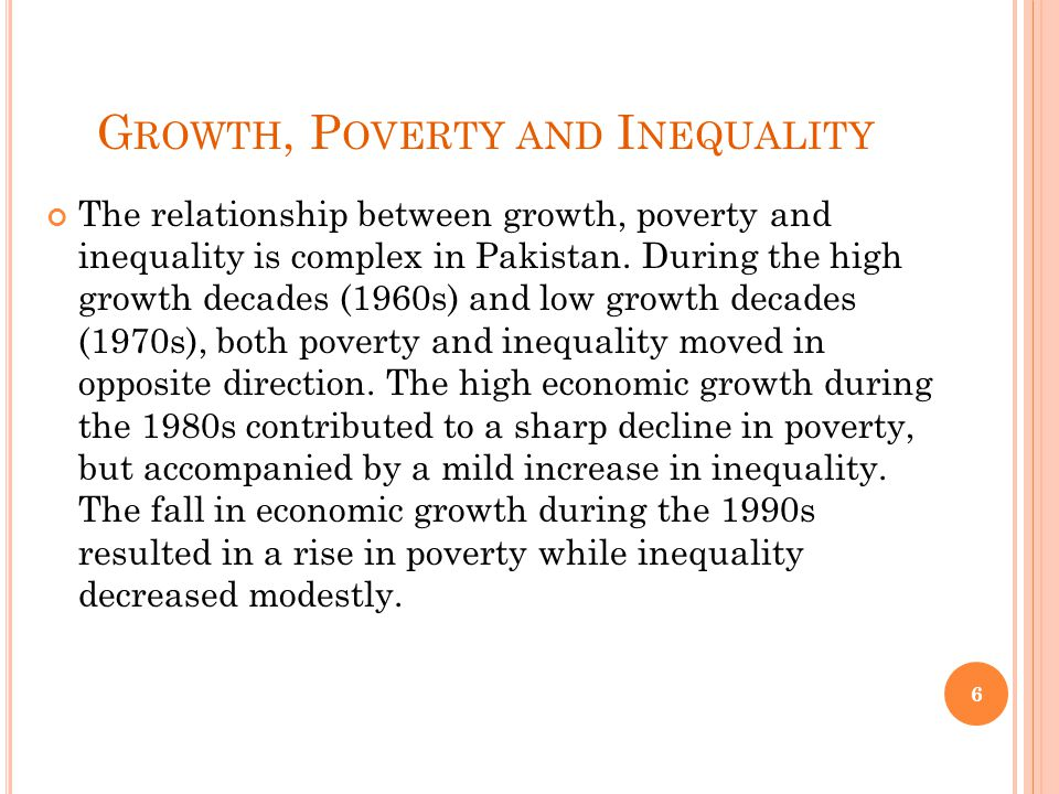 G ROWTH, P OVERTY AND I NEQUALITY During the first half of the last decade, the economy witnessed a high growth and poverty declined from 34.5 percent in 2000/01 to 22.3 percent in 2005/06, while inequality increased sharply.