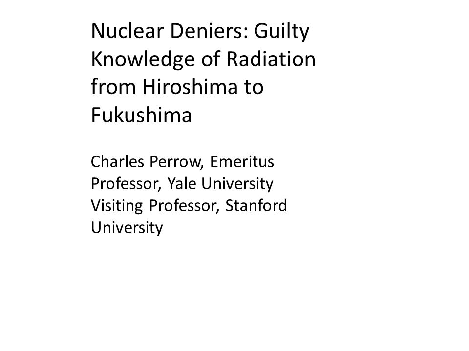 Nuclear Deniers: Guilty Knowledge of Radiation from Hiroshima to Fukushima Charles Perrow, Emeritus Professor, Yale University Visiting Professor, Stanford University